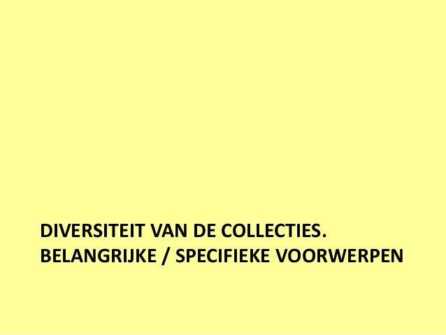 DIVERSITEIT VAN DE COLLECTIES.BELANGRIJKE / SPECIFIEKE VOORWERPEN