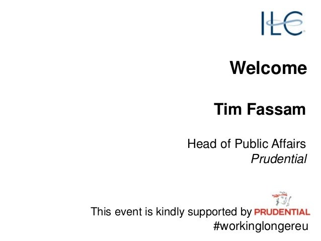 Welcome Tim Fassam Head of Public Affairs Prudential This event is kindly supported by #workinglongereu