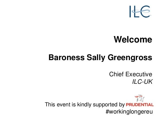 Welcome Baroness Sally Greengross Chief Executive ILC-UK This event is kindly supported by #workinglongereu
