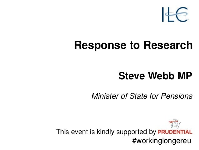 Steve Webb MP Minister of State for Pensions Response to Research This event is kindly supported by #workinglongereu