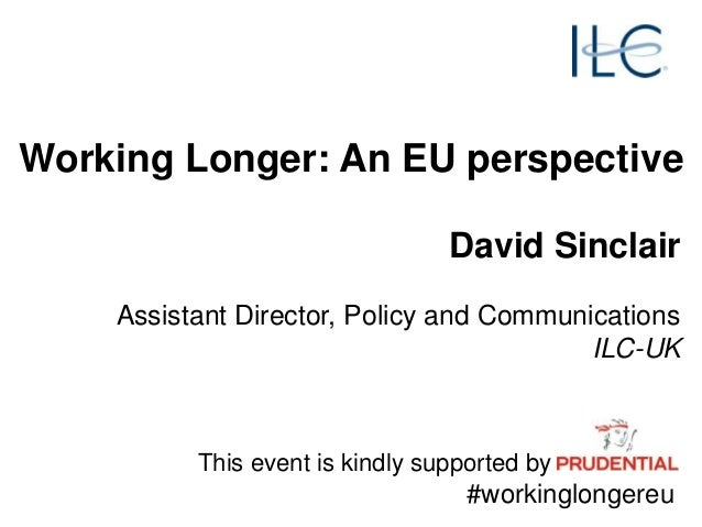 David Sinclair Assistant Director, Policy and Communications ILC-UK Working Longer: An EU perspective This event is kindly...