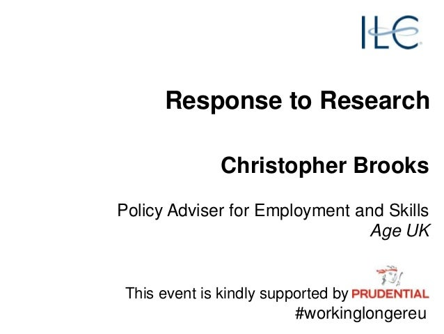 Response to Research This event is kindly supported by #workinglongereu Christopher Brooks Policy Adviser for Employment a...
