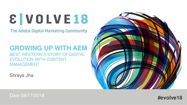#evolve18 GROWING UP WITH AEM BEST WESTERN'S STORY OF DIGITAL EVOLUTION WITH CONTENT MANAGEMENT Shreya Jha Date 08/17/2018