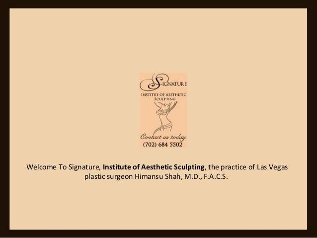 Welcome To Signature, Institute of Aesthetic Sculpting, the practice of Las Vegas plastic surgeon Himansu Shah, M.D., F.A....