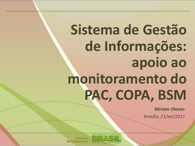Sistema de Gestão de Informações: apoio ao monitoramento do PAC, COPA, BSM Miriam Chaves Brasília, 21/set/2011