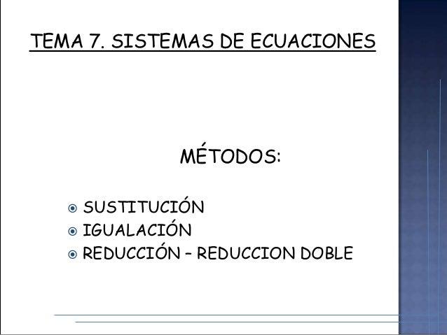 TEMA 7. SISTEMAS DE ECUACIONES  MÉTODOS: SUSTITUCIÓN  IGUALACIÓN  REDUCCIÓN – REDUCCION DOBLE 