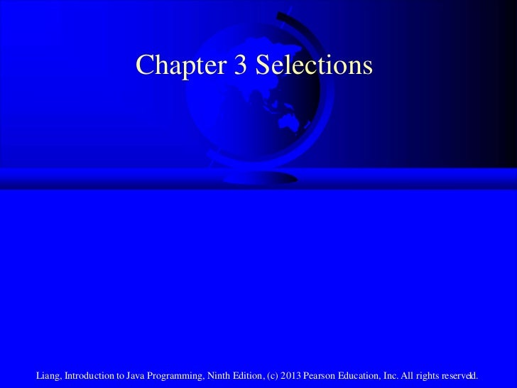Chapter 3 SelectionsLiang, Introduction to Java Programming, Ninth Edition, (c) 2013 Pearson Education, Inc. All rights re...