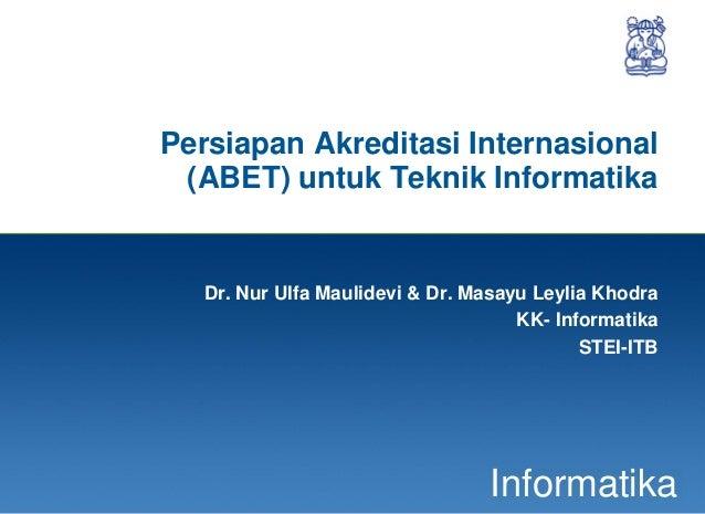 1InformatikaPersiapan Akreditasi Internasional(ABET) untuk Teknik InformatikaDr. Nur Ulfa Maulidevi & Dr. Masayu Leylia Kh...