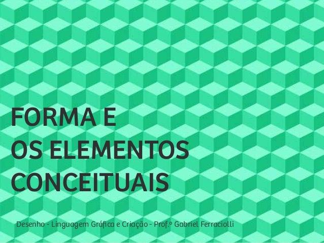 Desenho - Linguagem Gráfica e Criação - Prof.º Gabriel Ferraciolli FORMA E OS ELEMENTOS CONCEITUAIS