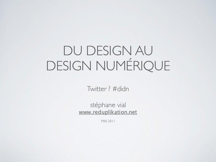 DU DESIGN AUDESIGN NUMÉRIQUE      Twitter ? #didn        stéphane vial    www.reduplikation.net           MAI 2011