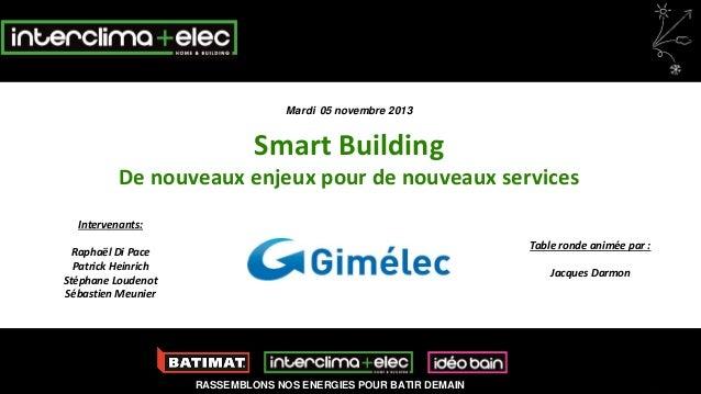 Mardi 05 novembre 2013  Smart Building De nouveaux enjeux pour de nouveaux services Intervenants: Table ronde animée par :...