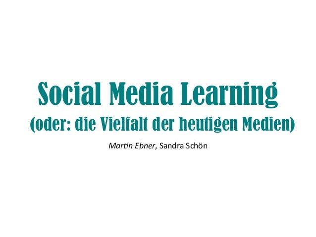 Social Media Learning (oder: die Vielfalt der heutigen Medien) Martn Ebner, Sandra Schön
