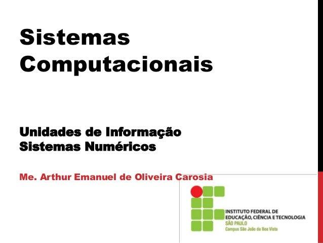 Sistemas Computacionais Unidades de Informação Sistemas Numéricos Me. Arthur Emanuel de Oliveira Carosia