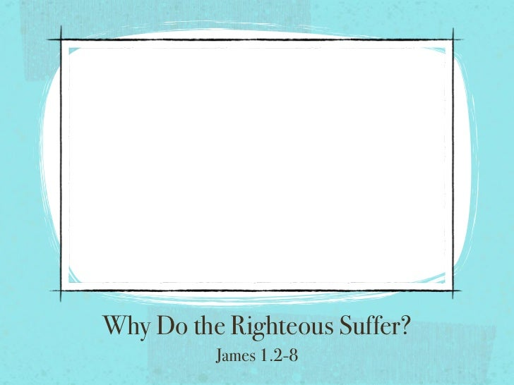 Why Do the Righteous Suffer?          James 1.2-8