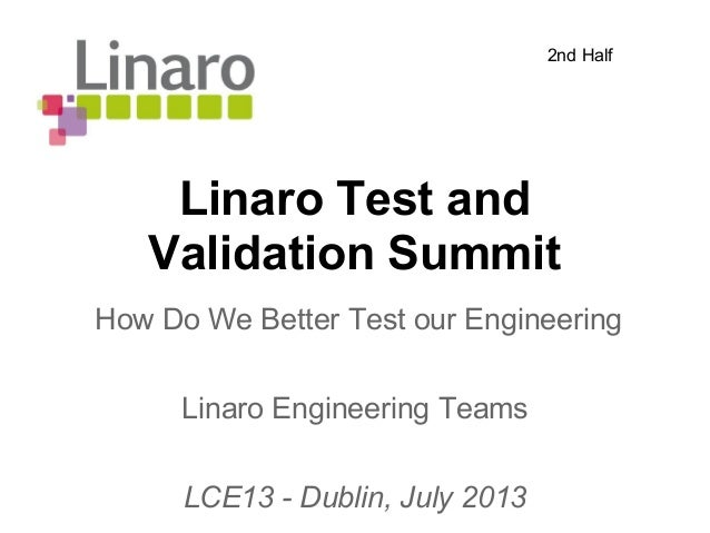 Linaro Test and Validation Summit Linaro Engineering Teams LCE13 - Dublin, July 2013 How Do We Better Test our Engineering...