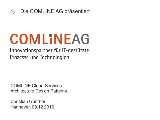 COMLINE Cloud Services Architecture Design Patterns Christian Günther Hannover, 09.12.2016 Die COMLINE AG präsentiert