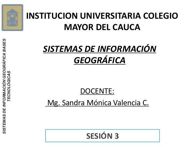 SISTEMAS DE INFORMACIÓN GEOGRÁFICA BASES TECNOLÓGICAS  INSTITUCION UNIVERSITARIA COLEGIO MAYOR DEL CAUCA SISTEMAS DE INFOR...