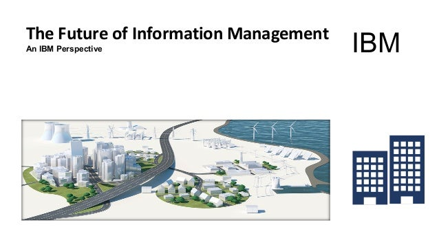 The Future of Information Management An IBM Perspective IBM