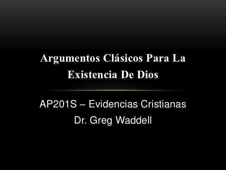 Argumentos Clásicos Para La    Existencia De DiosAP201S – Evidencias Cristianas       Dr. Greg Waddell