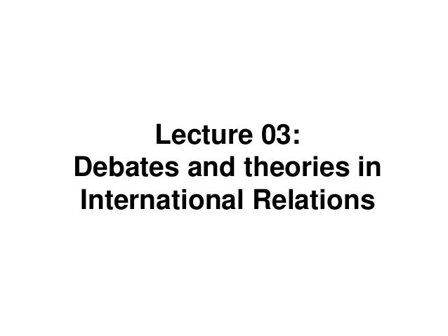 Lecture 03: Debates and theories in International Relations