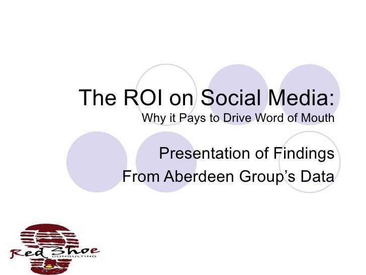 The ROI on Social Media: Why it Pays to Drive Word of Mouth Presentation of Findings From Aberdeen Group's Data