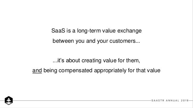 SaaS is a long-term value exchange between you and your customers... ...it's about creating value for them, and being comp...