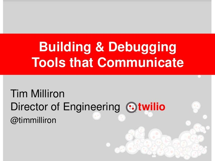 Building & Debugging     Tools that CommunicateTim MillironDirector of Engineering   twilio@timmilliron