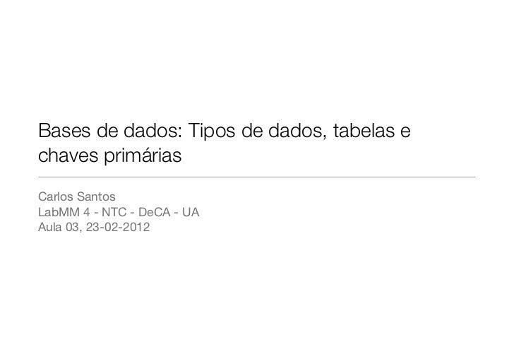 Bases de dados: Tipos de dados, tabelas echaves primáriasCarlos SantosLabMM 4 - NTC - DeCA - UAAula 03, 23-02-2012