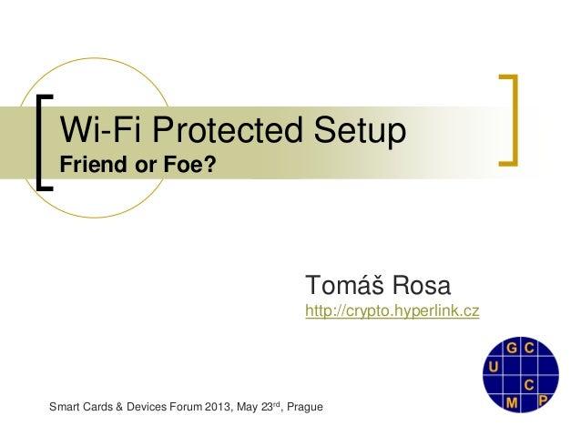 Smart Cards & Devices Forum 2013, May 23rd, PragueWi-Fi Protected SetupFriend or Foe?Tomáš Rosahttp://crypto.hyperlink.cz
