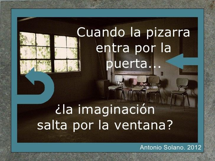 Cuando la pizarra        entra por la         puerta...   ¿la imaginaciónsalta por la ventana?               Antonio Solan...