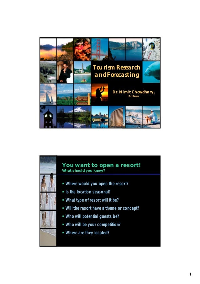 1 Tourism Research and Forecasting Dr. NimitChowdhary, Professor You want to open a resort! What should you know?  Where ...