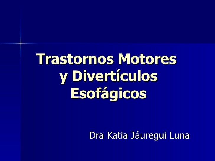 Trastornos Motores  y Divertículos Esofágicos Dra Katia Jáuregui Luna
