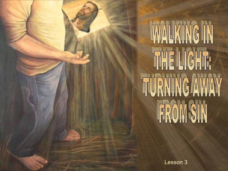 WALKING IN THE LIGHT: TURNING AWAY FROM SIN Lesson 3