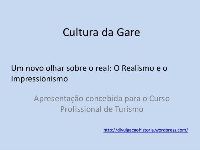 Cultura da Gare Um novo olhar sobre o real: O Realismo e o Impressionismo Apresentação concebida para o Curso Profissional...