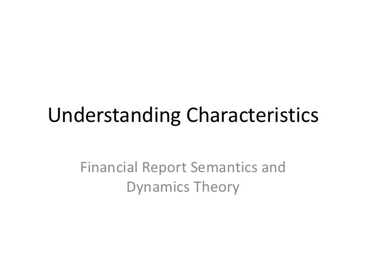 Understanding Characteristics   Financial Report Semantics and          Dynamics Theory