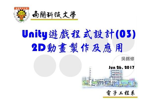 電子工程系 Unity遊戲程式設計(03) 2D動畫製作及應用 吳錫修 Jun 26, 2017