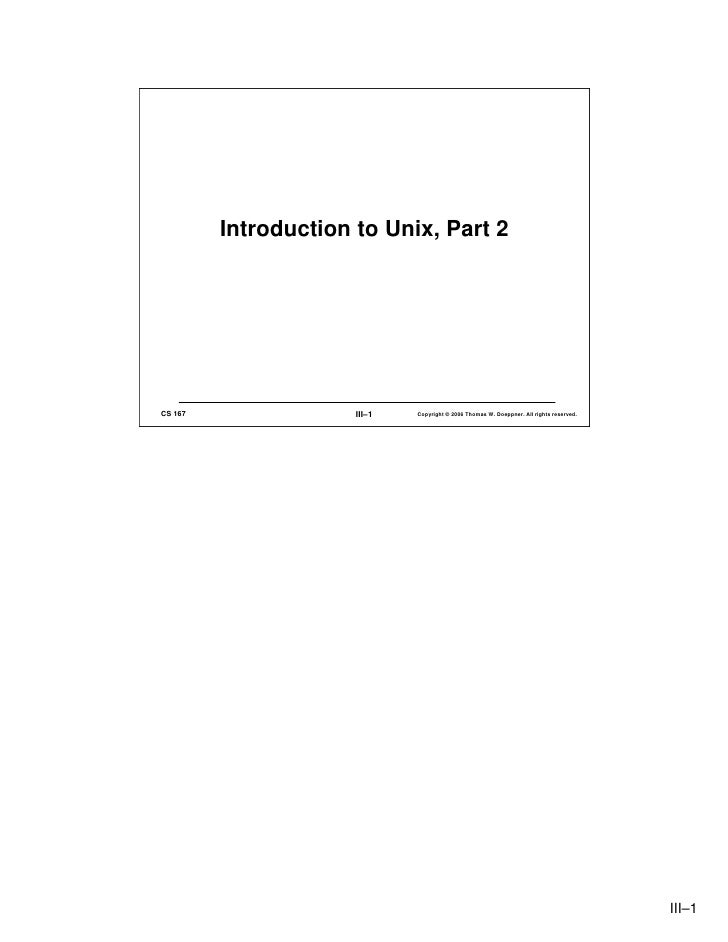 Introduction to Unix, Part 2     CS 167                III–1   Copyright © 2006 Thomas W. Doeppner. All rights reserved.  ...