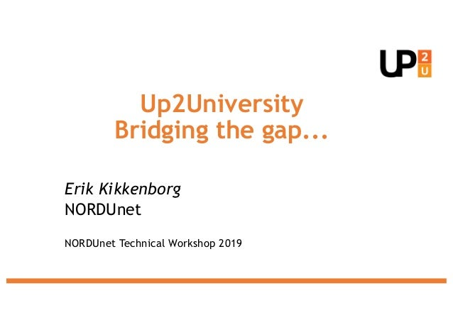 Up2University Bridging the gap... Erik Kikkenborg NORDUnet NORDUnet Technical Workshop 2019