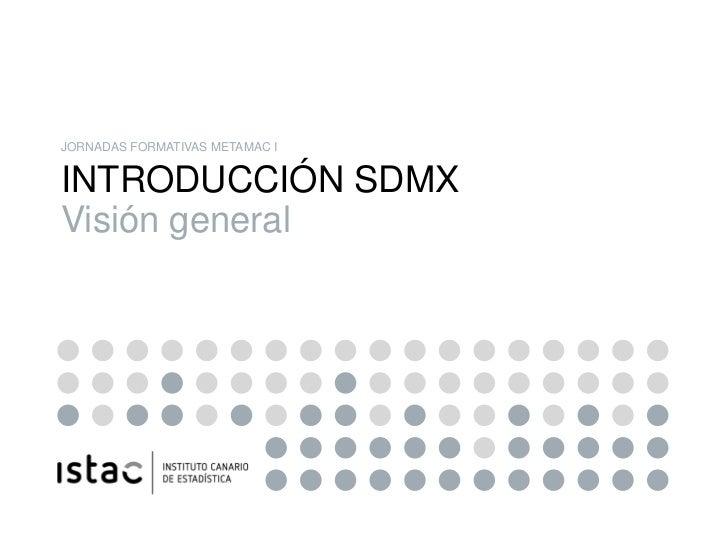 JORNADAS FORMATIVAS METAMAC IINTRODUCCIÓN SDMXVisión general
