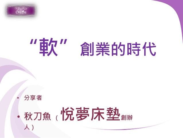 """""""軟""""創業的時代 • 分享者 • 秋刀魚 (悅夢床墊創辦 人)"""