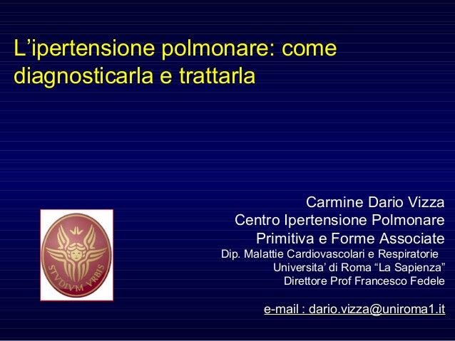L'ipertensione polmonare: come diagnosticarla e trattarla Carmine Dario Vizza Centro Ipertensione Polmonare Primitiva e Fo...
