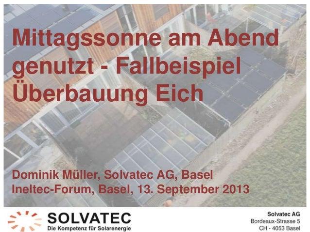 Mittagssonne am Abend genutzt - Fallbeispiel Überbauung Eich Dominik Müller, Solvatec AG, Basel Ineltec-Forum, Basel, 13. ...