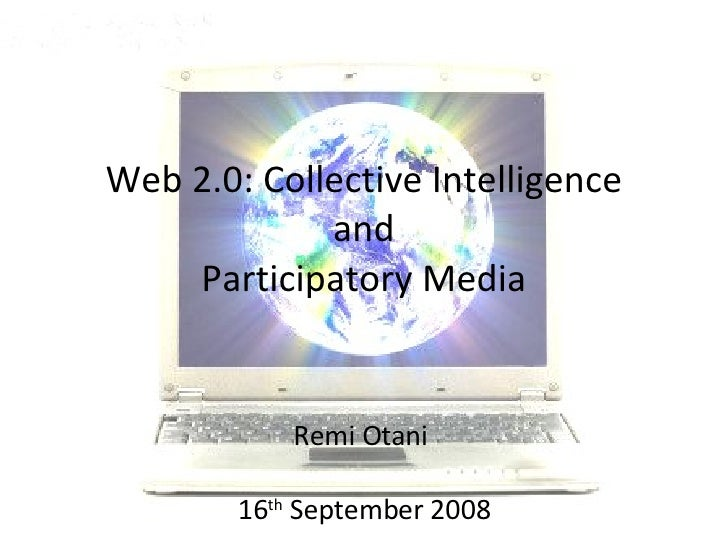 Web 2.0: Collective Intelligence  and  Participatory Media Remi Otani  16 th  September 2008