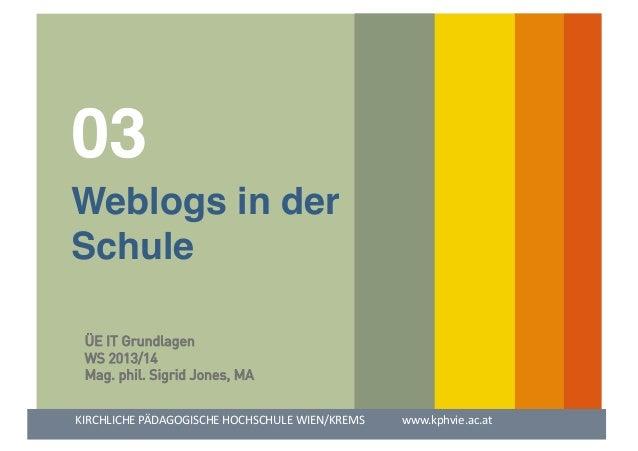 03  !  !Weblogs in der! !Schule! ÜE IT Grundlagen WS 2013/14 Mag. phil. Sigrid Jones, MA KIRCHLICHE  PÄDAGOGISCHE  HO...