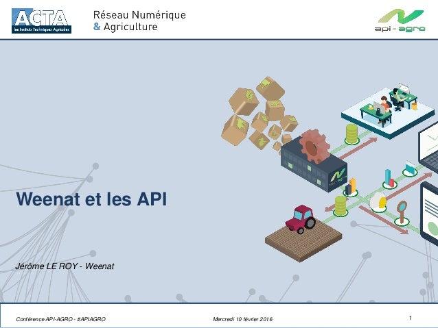 Weenat et les API 1 Jérôme LE ROY - Weenat Mercredi 10 février 2016Conférence API-AGRO - #APIAGRO