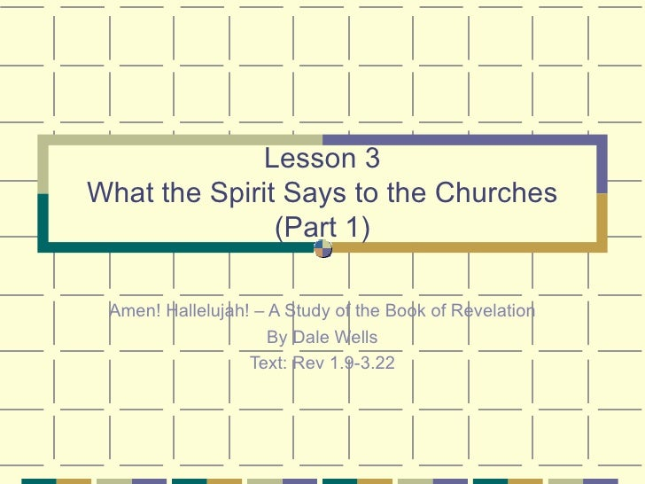 Lesson 3 What the Spirit Says to the Churches (Part 1) Amen! Hallelujah! – A Study of the Book of Revelation By Dale Wells...