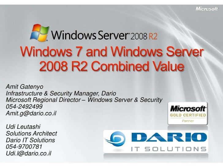 Windows 7 and Windows Server 2008 R2 Combined Value<br />Amit Gatenyo<br />Infrastructure & Security Manager, Dario<br />M...