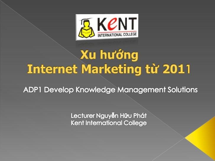 Xu hướngInternet Marketingtừ 2011<br />ADP1 Develop Knowledge Management Solutions<br />Lecturer Nguyễn Hữu Phát<br />Kent...