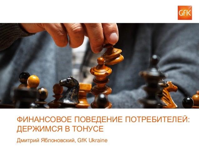 © GfK 2014 | Ежегодная клиентская конференция GfK Ukraine | 30 сентября 2014  1  ФИНАНСОВОЕ ПОВЕДЕНИЕ ПОТРЕБИТЕЛЕЙ: ДЕРЖИМ...