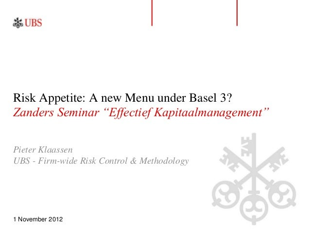 "Risk Appetite: A new Menu under Basel 3?Zanders Seminar ""Effectief Kapitaalmanagement""Pieter KlaassenUBS - Firm-wide Risk ..."